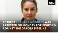 Facebook, Memes, and Mondays: .Mic  ACTRESS  SHAILENE WOODLEY WAS  ARRESTED ON MONDAY FOR FIGHTING  AGAINST THE DAKOTA PIPELINE Actress Shailene Woodley was arrested for protesting as 40,000 people watched it live on Facebook. But it shouldn't take a celebrity sighting to raise awareness of what's happening with the Dakota Pipeline.  #MicBrights