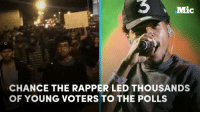 Chance The Rapper did more than tell people to vote — he brought them to the polls. By the thousands.: Mic  CHANCE THE RAPPER LED THOUSANDS  OF YOUNG VOTERS TO THE POLLS Chance The Rapper did more than tell people to vote — he brought them to the polls. By the thousands.