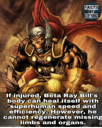 marvelousfacts marvelentertainment marvelcomics marvelcinematicuniverse asgard asgardian thorragnarok like4like commentforcomment factsofcomics facts: MIC  If injured, Beta Ray Bill's  body can heal itself with  superhuman speed and  efficienc  However, he  cannot regenerate missing  limbs and organs. marvelousfacts marvelentertainment marvelcomics marvelcinematicuniverse asgard asgardian thorragnarok like4like commentforcomment factsofcomics facts