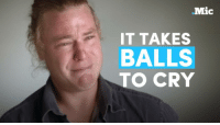 It's 2016: men are allowed to cry, too.: Mic  IT TAKES  BALLS  TO CRY It's 2016: men are allowed to cry, too.