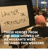 When they heard immigrants were being detained at JFK, these lawyers showed up to challenge Trump's xenophobic policies.: .Mic  LAWVER  TRANSLATOR?  THESE HEROES FROM  THE ACLU SHOWED UP  AS MIGRANTS ERE  DETAINED THIS WEEKEND When they heard immigrants were being detained at JFK, these lawyers showed up to challenge Trump's xenophobic policies.
