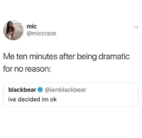 Memes, Reason, and 🤖: mic  @miccraze  Me ten minutes after being dramatic  for no reason:  blackbear@iamblackbear  ive decided im ok