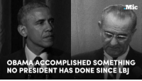Memes, Prison, and Office: Mic  OBAMA ACCOMPLISHED SOMETHING  NO PRESIDENT HAS DONE SINCE LBJ Obama accomplished something no president has done since LBJ: he lowered the federal prison population during his time in office by granting more commutations than the past 11 presidents combined.  Thanks, Obama.