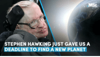 Memes, Stephen, and Stephen Hawking: Mic  STEPHEN HAWKING JUST GAVE US A  DEADLINE TO FIND A NEW PLANET Stephen Hawking just came up with the exact number of years we have left to live on Earth before it's time to get the hell off the planet.