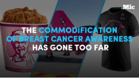 """Memes, Breast Cancer, and Cancer: Mic  THE  COMMODIFICATION  EAST CANCER AWARENES  HAS GONE TOO FAR There's a dark secret hiding in plain sight behind all that pink """"breast cancer awareness"""" merch..."""