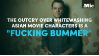 """Matt Damon playing a Chinese hero is exactly why we need to stop perpetuating the racist myth that only a white man can save the world.  #MicBrights: .Mic  THE OUTCRY OVER WHITEWASHING  ASIAN MOVIE CHARACTERS IS A  """"FUCKING BUMMER Matt Damon playing a Chinese hero is exactly why we need to stop perpetuating the racist myth that only a white man can save the world.  #MicBrights"""