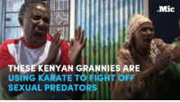 Rapists are targeting elderly women in Kenya because they believe they're are less likely to carry STIs — but these grannies are fighting back with badass karate moves.: .Mic  THESE KENYAN GRANNIES ARE  USING KARATE TO FIGHT OFF  SEXUAL PREDATORS Rapists are targeting elderly women in Kenya because they believe they're are less likely to carry STIs — but these grannies are fighting back with badass karate moves.