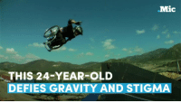 This 24-year-old who became the world's first wheelchair motocross star is defying gravity — and stigma.: Mic  THIS 24-YEAR-OLD  DEFIES GRAVITY AND STIGMA This 24-year-old who became the world's first wheelchair motocross star is defying gravity — and stigma.