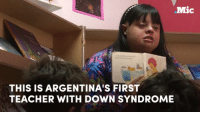 Argentina's first teacher with Down syndrome had to shatter stereotypes to achieve her dream. She is living proof that her disability is no impediment to being a great educator.: Mic  THIS IS ARGENTINA'S FIRST  TEACHER WITH DOWN SYNDROME Argentina's first teacher with Down syndrome had to shatter stereotypes to achieve her dream. She is living proof that her disability is no impediment to being a great educator.