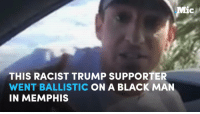 "A Trump supporter was caught on camera: 1) Telling a black man that ""black lives don't matter""; and  2) Telling his own wife to shut up and ""be a woman.""  This is why you need to get out and vote.: Mic  THIS RACIST TRUMP SUPPORTER  WENT BALLISTIC  ON A BLACK MAN  IN MEMPHIS A Trump supporter was caught on camera: 1) Telling a black man that ""black lives don't matter""; and  2) Telling his own wife to shut up and ""be a woman.""  This is why you need to get out and vote."