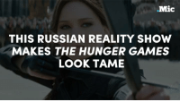 The Hunger Games, Memes, and The Hunger Games: .Mic  THIS RUSSIAN REALITY SHOW  MAKES THE HUNGER GAMES  LOOK TAME This Russian reality show makes the Hunger Games look tame. Contestants will be able to commit rape, assault, and murder in order to win a $1.6 million prize.