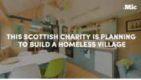 This Scottish charity is planning to build a homeless village to end the vicious cycle of homelessness.: Mic  THIS SCOTTISH CHARITY IS PLANNING  TO BUILD A HOMELESS VILLAGE This Scottish charity is planning to build a homeless village to end the vicious cycle of homelessness.