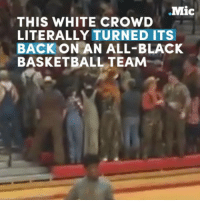 Memes, 🤖, and High School: .Mic  THIS WHITE CROWD  LITERALLY TURNED ITS  BACK ON AN ALL-BLACK  BASKETBALL TEAM This white crowd turned its back on an all-black basketball team at a high school game. Is racism becoming the norm?