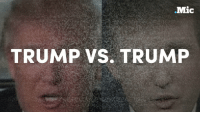 Mic  TRUMP VS. TRUMP Donald Trump's biggest opponent is... Donald Trump. The president is contradicting himself quite a lot.  Keep up with the latest with Navigating Trump's America: http://bit.ly/2kl0ra0