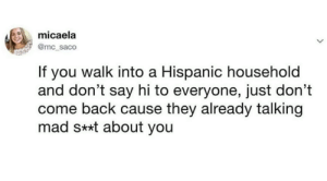 Facts 😂: micaela  @mc_saco  If you walk into a Hispanic household  and don't say hi to everyone, just don't  come back cause they already talking  mad s**t about you Facts 😂