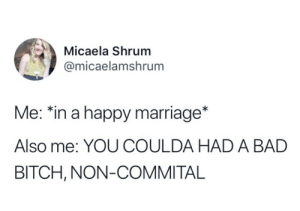 Happy Marriage: Micaela Shrum  @micaelamshrum  Me: *in a happy marriage  Also me: YOU COULDA HADA BAD  BITCH, NON-COMMITAL
