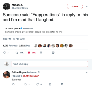 "Ill take it black.no sugar, no cream: Micah A.  @LetMicahDown  Follow  Someone said ""Frapperations"" in reply to this  and I'm mad that I laughed.  35  de bleck penta@fivefifths  starbucks should give all black people free drinks for life imo  1:36 PM - 17 Apr 2018  1,099 Retweets 2,802 Likes  -BOMf  0●C  Tweet your reply  Sethse Rogen @nahxma 2h  Replying to @LetMicahDown  Equali-tea Ill take it black.no sugar, no cream"