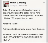 """comedy movie: Micah J. Murray  Today at 7:41am  Take off your shoes. Get patted down at  airports. Militarize the police force. Arm  school teachers. Torture people. Drone-kill  children. Wiretap all the phones.  America: """"Meh.""""  Pull one stupid comedy movie from theaters.  America: """"THIS IS WHERE WE DRAW THE  LINE. WE ARE NOT A NATION RULED BY  FEAR."""""""