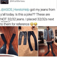 😂Wth: @MicahBerteau  .@ASOS_HeretoHelp got my jeans from  y'all today. Is this a joke?? These are  NOT 32/32 jeans. I placed 32/32s next  to them for reference  Featured @will ent 😂Wth