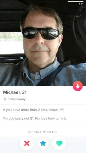 Michael, 21: Michael, 21  99 miles away  If you have more than 2 cats, swipe left.  I'm obviously not 21. No idea how to fix it.  REPORT MICHAEL Michael, 21