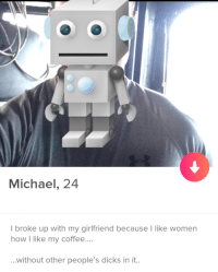 Me too Michael. Me too.: Michael, 24  I broke up with my girlfriend because I like women  how I like my coffee...  ...without other people's dicks in it.. Me too Michael. Me too.