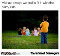Funny, Kids, and Michael: Michael always wanted to fit in with the  blurry kids  @getunwellsoon  The intemet Scavengers <p>LMFAO pictures  A wild collection of funny pics  PMSLweb </p>
