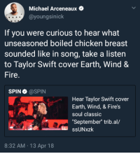 """Ass, Blackpeopletwitter, and Fire: Michael Arceneaux  @youngsinick  If you were curious to hear what  unseasoned boiled chicken breast  sounded like in song, take a listen  to Taylor Swift cover Earth, Wind &  Fire.  SPIN @SPIN  Hear Taylor Swift cover  Earth, Wind, & Fire's  soul classic  September"""" trib.al/  mber"""" trib.al/  ssUNxzk  8:32 AM 13 Apr 18 <p>Aw hell naw, Taylor! Keep your bland ass covers to yourself! (via /r/BlackPeopleTwitter)</p>"""