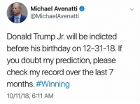 Indicted: Michael Avenatti <  @MichaelAvenatti  Donald Trump Jr. will be indicted  before his birthday on 12-31-18. If  you doubt my prediction, please  check my record over the last 7  months#Winning  10/11/18, 6:11 AM