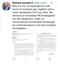 """Excessive Drinking: Michael Avenatti @MichaelA 9s v  Below is my correspondence to Mr.  Davis of moments ago, together with a  sworn declaration from my client. We  demand an immediate FBl investigation  into the allegations. Under no  circumstances should Brett Kavanaugh  be confirmed absent a full and complete  investiaation  L JULIE SWETNICK, declare as follows:  1. My name is Julie Swetnick and I am a resident of Washington, D.C. I fully  4understand the seriousness of the statements contained within this declaration. I have  s personal knowledge of the information stated herein and if called to testify to the same  6 would and could do so  Iam a graduate of Gaithersburg High School in Gaithersburg, MD.  3. I presently hold the following active clearances associated with working  2.  Dear Me Davis  I have yet te seive any respense to y eil bek Weare sell wwaling noes to the quesiens and reuesI se et  Pleane respend in full so ht this cen be honded inatmely mner. Tme is ef the essece  Thank yee  within the federal govenment: Public Trust - US. Departiment of Treasury (DOT), U.S.  0Mint (USM), Internal Revenue Service (IRS).  4. I have also previously held the following inactive clearances: Secret U.S  ויי grls agnanst nim winout tner consent. ..grinalng.. against girls, and attempting to remove  14 or shift girls' clothing to expose private body parts. likewise observed him be verbally  15 abusive towards girls by making crude sexual comments to them that were designed to  I6 demean, humiliate and embarrass them. I often witnessed Brett Kavanaugh speak in a  17 demeaning manner about girls in general as well as specific girls by name. I also  8 witnessed Brett Kavanaugh behave as a """"mean drank"""" on many occasions at these  19  20  2Summer months in Ocean City, Maryland on numerous occasions. I also witnessed such  22conduct on one occasion in Ocean City, Maryland during """"Beach Week.""""  23  I3. In approxamately 1982, I became the victim of one of these """"gang"""" or """"tr"""
