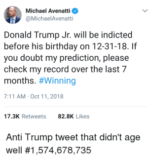 7/11, Birthday, and Donald Trump: Michael Avenatti  @MichaelAvenatti  Donald Trump Jr. will be indicted  before his birthday on 12-31-18. If  you doubt my prediction, please  check my record over the last 7  months. #Winning  7:11 AM Oct 11,2018  17.3K Retweets82.8K Likes  Anti Trump tweet that didn't age  well Avenatti tweet from last October regarding Trump Jr. Aging process? #Winning! Just check his record over the last few months! 🤔😂😂😭