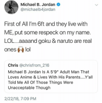 "Anime, Goku, and Life: Michael B. Jordan  @michaelb4jordan  First of All I'm 6ft and they live with  ME, put some respeck on my name.  LOL...aaaand goku & naruto are real  ones ri lol  Chris @chrisfrom..216  Michael B Jordan Is A 5'9"" Adult Man That  Loves Anime & Lives With His Parents....Y'all  Told Me All Of Those Things Were  Unacceptable Though  2/22/18, 7:09 PM Harvard studies show following @kalesalad instantly improves your life by 92%"
