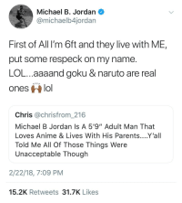 """<p>He Speaks (via /r/BlackPeopleTwitter)</p>: Michael B. Jordan  @michaelb4jordar  First of All I'm 6ft and they live with ME,  put some respeck on my name  LOL...aaaand goku & naruto are real  ones lo  Chris @chrisfrom_216  Michael B Jordan Is A 5'9""""Adult Man That  Loves Anime & Lives With His Parents....Y'all  Told Me All Of Those Things Were  Unacceptable Though  2/22/18, 7:09 PM  15.2K Retweets 31.7K Likes <p>He Speaks (via /r/BlackPeopleTwitter)</p>"""