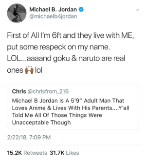 """He Speaks: Michael B. Jordan  @michaelb4jordar  First of All I'm 6ft and they live with ME,  put some respeck on my name  LOL...aaaand goku & naruto are real  ones lo  Chris @chrisfrom_216  Michael B Jordan Is A 5'9""""Adult Man That  Loves Anime & Lives With His Parents....Y'all  Told Me All Of Those Things Were  Unacceptable Though  2/22/18, 7:09 PM  15.2K Retweets 31.7K Likes He Speaks"""