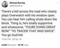 "Yo, Michael, and Wholesome: Michael Barclay  @MotleyGrue  There's a kid across the road who clearly  plays Overwatch with his window open  You can hear him calling strats down the  block. Ihing is, he's totally supportive  and wholesome. ""YOURE DOING GREAT  REIN!"" ""YO TRACER THAT WAS SIIIICK""  You go loud kid  10:46 PM 28 Apr 18  4,246 Retweets 18.7K Likes <p>Wholesome loud kid</p>"