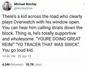 "Memes, Tumblr, and Yo: Michael Barclay  @MotleyGrue  There's a kid across the road who clearly  plays Overwatch with his window open  You can hear him calling strats down the  block. Ihing is, he's totally supportive  and wholesome. ""YOURE DOING GREAT  REIN!"" ""YO TRACER THAT WAS SIIIICK""  You go loud kid  10:46 PM 28 Apr 18  4,246 Retweets 18.7K Likes positive-memes: Wholesome loud kid"
