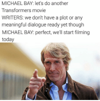 Bad, Memes, and Transformers: MICHAEL BAY: let's do another  Transformers movie  WRITERS: We don't have a plot or any  meaningful dialogue ready yet though  MICHAEL BAY: perfect, we'll start filming  today  Bad JokeBen Let me guess, some really old transformers everyone forgot about are gonna come in at the last second and save everyone