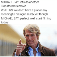 Meme, Memes, and Transformers: MICHAEL BAY: let's do another  Transformers movie  WRITERS: we don't have a plot or any  meaningful dialogue ready yet though  MICHAEL BAY: perfect, we'll start filming  today  adJokeBen 😂😂😂😂😂😂😂 Repost: @Comicdy Meme by: @BadJokeBen