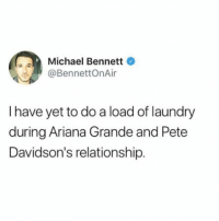 Ariana Grande, Laundry, and Michael Bennett: Michael Bennett  BennettOnAir  I have yet to do a load of laundry  during Ariana Grande and Pete  Davidson's relationship We ranked a bunch of other celebrities that got engaged in a shorter amount of time than you've had cups in your room. Check it out from the link in the bio.