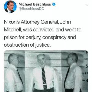 Prison, History, and Justice: Michael Beschloss  @BeschlossDC  Nixon's Attorney General, John  Mitchell, was convicted and went to  prison for perjury, conspiracy and  obstruction of justice A fun history fact