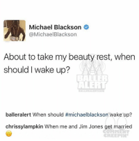 Ballerific Comment Creepin -- 🌾👀🌾 chrissylampkin jimjones commentcreepin: Michael Blackson  @Michael Blackson  About to take my beauty rest, when  should wake up?  ALERT  balleralert When should #michaelblackson wake up?  chrissylampkin When me and Jim Jones get married  CREEPIN Ballerific Comment Creepin -- 🌾👀🌾 chrissylampkin jimjones commentcreepin