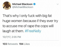 MichaelBlackson got jokes after Nelly's arrest! 😳😶 @michaelblackson WSHH: Michael Blackson  @MichaelBlackson  That's why l only fuck with big fat  huge women because if they ever try  to accuse me of rape the cops will  laugh at them. #FreeNelly  10/7/17, 2:05 PM  103 Retweets 194 Likes MichaelBlackson got jokes after Nelly's arrest! 😳😶 @michaelblackson WSHH