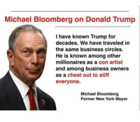 Image from @Don S Roth: Michael Bloomberg on Donald Trump  I have known Trump for  decades. We have traveled in  the same business circles.  He is known among other  millionaires as a con artist  and among business owners  as a cheat out to stiff  everyone.  Michael Bloomberg  Former New York Mayor Image from @Don S Roth
