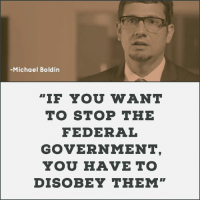"""Memes, Soon..., and Free: -Michael Boldin  """"IF YOU WANT  TO STOP THE  FEDERAL  GOVERNMENT  YOU HAVE TO  DISOBEY THEM"""" Here's the bottom line.  You are not supposed to wait 2 or 4 years for some new politicians to get in office and give you permission to be free. You are not supposed to wait 2 or 4 or 6 years for some federal court to tell you, """"ok, you be free now.""""  You are supposed to stand up resist, refuse to comply and nullify unconstitutional federal acts – as soon as they happen.  And that resistance needs to be your first response, not your last."""