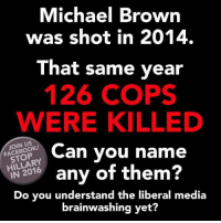 Memes, Browns, and Michael: Michael Brown  was shot in 2014.  That same year  126 COPS  WERE KILLED  FACEBOOK/  Can you name  HILLARY  any of them  IN Do you understand the liberal media  brainwashing yet? Join the fight to win back America: fb.com/stophillaryin2016