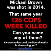 All Lives Matter, Memes, and Police: Michael Brown  was shot in 2014.  That same year  126 COPS  WERE KILLED  Can you name  any of them?  Do you understand the liberal media  brainwashing yet? There's always more attention to people who break the law than to the police officers killed by criminals. police cop cops thinblueline lawenforcement policelivesmatter supportourtroops BlueLivesMatter AllLivesMatter brotherinblue bluefamily tbl thinbluelinefamily sheriff policeofficer backtheblue