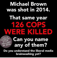 Memes, Browns, and Michael: Michael Brown  was shot in 2014.  That same year  126 COPS  WERE KILLED  Can you name  FACEBOOK/  HILLARY  any of them  IN Do you understand the liberal media  brainwashing yet?