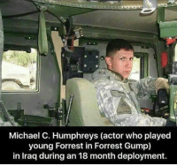 Forrest Gump: Michael C. Humphreys (actor who played  young Forrest in Forrest Gump)  in Iraq during an 18 month deployment.