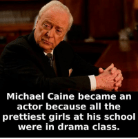 michael caine: Michael Caine became an  actor because all the  prettiest girls at his school  were in drama class.
