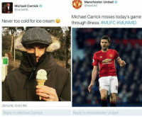 Michael Carrick  United  @carras16  Never too cold for ice cream  29/12116, 10:03 PM  Reply to Michael Carrick  Manchester United  @Man Utd  Michael Carrick misses today's game  through illness.  #MUFC#MUNMID  Reply to Manchester United me irl