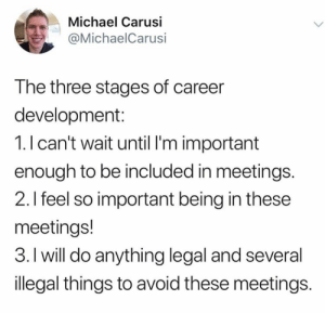 Am still 1.: Michael Carusi  @MichaelCarusi  The three stages of career  development:  1.I can't wait until I'm important  enough to be included in meetings.  2.I feel so important being in these  meetings!  3. I will do anything legal and several  illegal things to avoid these meetings. Am still 1.
